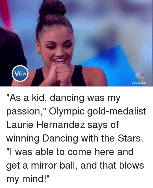 "Blow My Mind: THE  #THE VIEW ""As a kid, dancing was my passion,"" Olympic gold-medalist Laurie Hernandez says of winning Dancing with the Stars. ""I was able to come here and get a mirror ball, and that blows my mind!"""