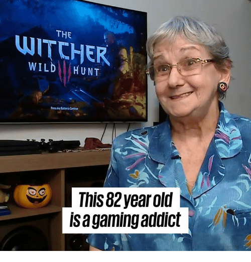 Dank, Wild, and Old: THE  THE  WILD HUNT  This 82year old  is a gaming addict