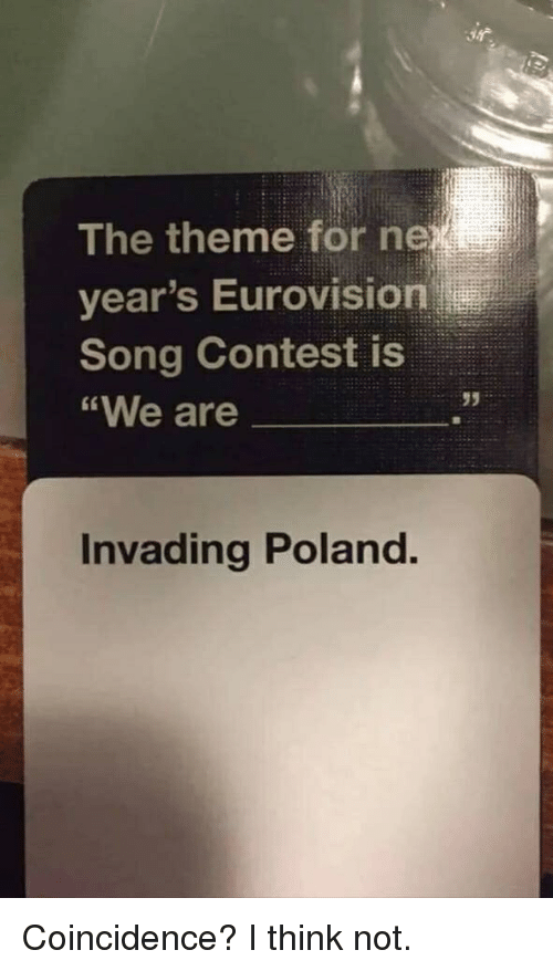 Dank Memes, Poland, and Coincidence: The theme for ne  year's Eurovision  Song Contest is  We are  95  Invading Poland. Coincidence? I think not.