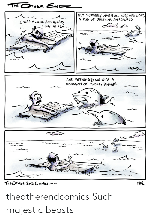 Being Alone, Tumblr, and Lost: THE  THER END  BUT SUDDENLY,WHEN AL HORE WAS LOST,  A PoD OF DOLPHINS APPROACHED  I WAS ALONE AND  AFRAID  LOST AT SEA...  AND PRESENTED ME WITH A  DONATION OF TWENTY DOLARS  о.  THEOTHER ENDCOMICS.com  N theotherendcomics:Such majestic beasts