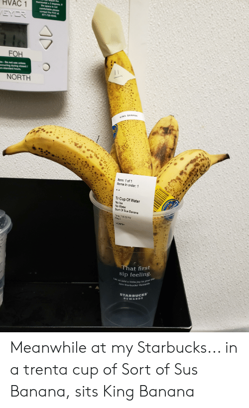 Comfortable, Foh, and Starbucks: the  thermostat 2 degrees. If  the space is not  comfortable please  contact the FCC at  877-728-9349  HVAC 1  EYCR  FOH  de-Do not use unless  ccurring during closed /  on-standard hours.  NORTH  KING BANANA  Item: 1 of 1  Items in order: 1  Tr Cup Of Water  No Ice  No Water  Sort Of Sus Banana  Time: 7:30 32 PM  Reg 2  CAFE  That first  sip feeling  Let us add a little joy to your day  Join Starbucks Rewards  STARBUCKS  REWARDS  Mexico  JO5 Meanwhile at my Starbucks... in a trenta cup of Sort of Sus Banana, sits King Banana