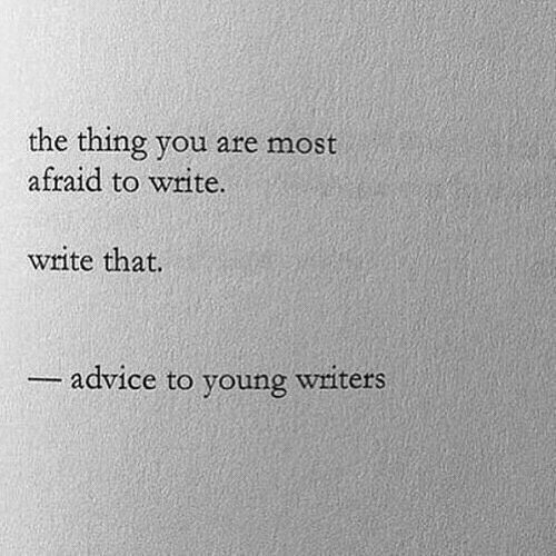 Advice, The Thing, and Thing: the thing you are most  afraid to write.  write that.  advice to voung witers