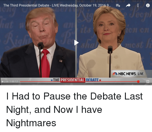 debate-last-night: The Third Presidential Debate LIVE Wednesday, October 19, 2016  F+ o  NBC NEWS LIVE  LATHE PRESIDENTIAL D  Live 1:00:12 I Had to Pause the Debate Last Night, and Now I have Nightmares