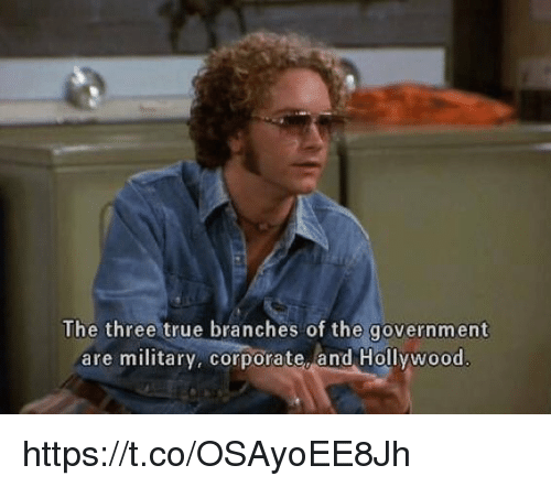 Memes, True, and Military: The three true branches of the government  are military, corporate, and Hollywood https://t.co/OSAyoEE8Jh