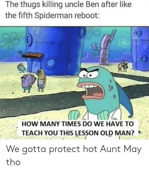 How Many Times, Old Man, and Spiderman: The thugs killing uncle Ben after like  the fifth Spiderman reboot:  HOW MANY TIMES DO WE HAVE TO  TEACH YOU THIS LESSON OLD MAN? We gotta protect hot Aunt May tho