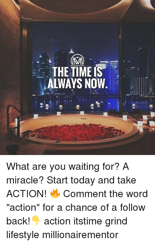 "Memes, Lifestyle, and Today: THE TIMEIS  ALWAYS NOW What are you waiting for? A miracle? Start today and take ACTION! 🔥 Comment the word ""action"" for a chance of a follow back!👇 action itstime grind lifestyle millionairementor"