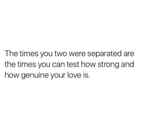 Love, Test, and Strong: The times you two were separated are  the times you can test how strong and  how genuine your love is.