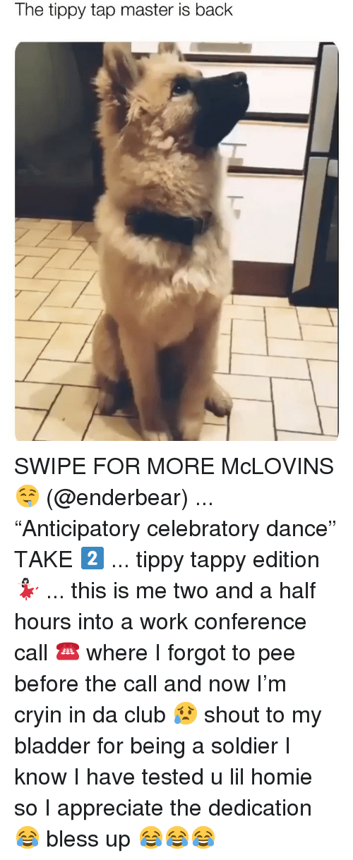 """Bless up: The tippy tap master is back SWIPE FOR MORE McLOVINS 🤤 (@enderbear) ... """"Anticipatory celebratory dance"""" TAKE 2️⃣ ... tippy tappy edition 💃🏻 ... this is me two and a half hours into a work conference call ☎️ where I forgot to pee before the call and now I'm cryin in da club 😥 shout to my bladder for being a soldier I know I have tested u lil homie so I appreciate the dedication 😂 bless up 😂😂😂"""