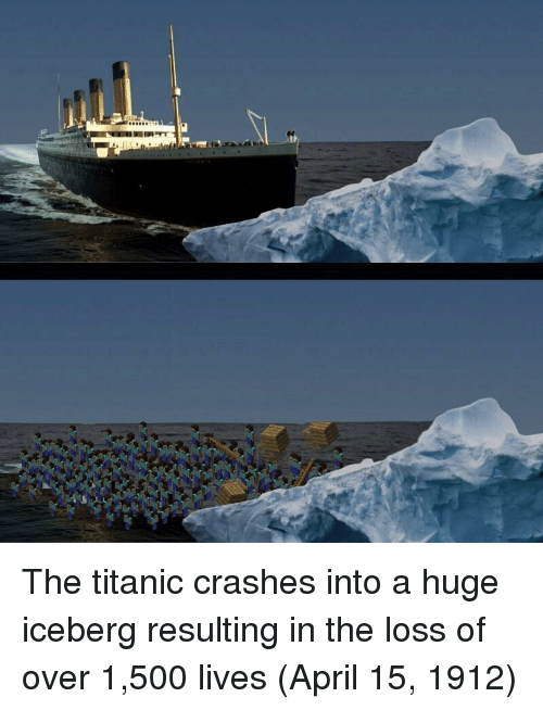 Titanic, April, and The Titanic: The titanic crashes into a huge iceberg resulting in the loss of over 1,500 lives (April 15, 1912)