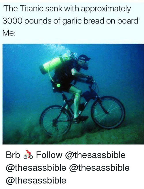 Memes, Titanic, and Garlic Bread: The Titanic sank with approximately  3000 pounds of garlic bread on board  Me: Brb 🚴🏼‍♀️ Follow @thesassbible @thesassbible @thesassbible @thesassbible