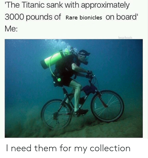 Titanic, Board, and Rare: The Titanic sank with approximately  3000 pounds of Rare bionicles on board'  Me: I need them for my collection