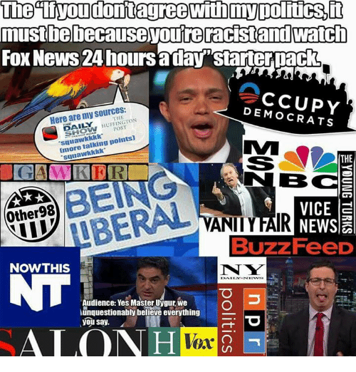 """Memes, News, and Fox News: The tiyoudontagreewithmypolitics,i  te  FOx News 24 hours aday""""starterpack  Here are my sources:  DEMOCRATS  THE  POST  squawkkkk  Imore talking points)  suuawkkkk  THE  BC  VICE a  Buzz FeeD  BEING  Other98  NOWTHIS  N W  Audience: Yes Master Uygur, we  unquestionably belleve everything  you say.  ALO  Vox"""