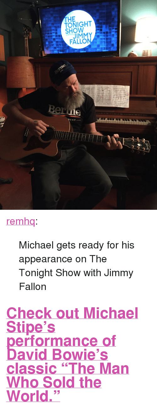 "David Bowie, Jimmy Fallon, and Target: THE  TONIGHT  HOW  STARRING  JIMMY  ENT- <p><a class=""tumblr_blog"" href=""http://remhq.tumblr.com/post/141928325433"" target=""_blank"">remhq</a>:</p> <blockquote> <p>Michael gets ready for his appearance on The Tonight Show with Jimmy Fallon</p> </blockquote>  <h2><a href=""https://www.youtube.com/watch?v=hF2ed7ouU3o"" target=""_blank"">Check out Michael Stipe's performance of David Bowie's classic ""The Man Who Sold the World.""</a></h2>"