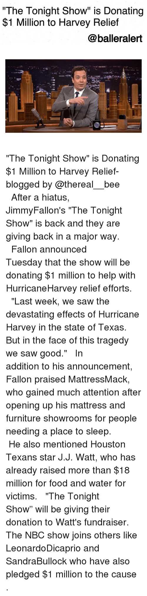 "J J Watt: The Tonight Show"" is Donating  $1 Million to Harvey Relief  @balleralert  s@汽. ""The Tonight Show"" is Donating $1 Million to Harvey Relief-blogged by @thereal__bee ⠀⠀⠀⠀⠀⠀⠀⠀⠀ ⠀⠀ After a hiatus, JimmyFallon's ""The Tonight Show"" is back and they are giving back in a major way. ⠀⠀⠀⠀⠀⠀⠀⠀⠀ ⠀⠀ Fallon announced Tuesday that the show will be donating $1 million to help with HurricaneHarvey relief efforts. ⠀⠀⠀⠀⠀⠀⠀⠀⠀ ⠀⠀ ""Last week, we saw the devastating effects of Hurricane Harvey in the state of Texas. But in the face of this tragedy we saw good."" ⠀⠀⠀⠀⠀⠀⠀⠀⠀ ⠀⠀ In addition to his announcement, Fallon praised MattressMack, who gained much attention after opening up his mattress and furniture showrooms for people needing a place to sleep. ⠀⠀⠀⠀⠀⠀⠀⠀⠀ ⠀⠀ He also mentioned Houston Texans star J.J. Watt, who has already raised more than $18 million for food and water for victims. ⠀⠀⠀⠀⠀⠀⠀⠀⠀ ⠀⠀ ""The Tonight Show"" will be giving their donation to Watt's fundraiser. The NBC show joins others like LeonardoDicaprio and SandraBullock who have also pledged $1 million to the cause ."