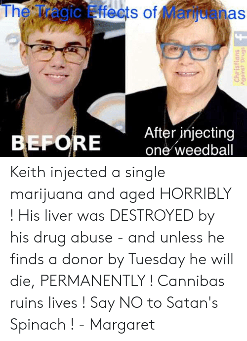 Memes, Marijuana, and Drug: The Tragic Effects of Manuanas  IC  12  EFORE  After injecting  one weedball Keith injected a single marijuana and aged HORRIBLY ! His liver was DESTROYED by his drug abuse - and unless he finds a donor by Tuesday he will die, PERMANENTLY !  Cannibas ruins lives ! Say NO to Satan's Spinach !  - Margaret