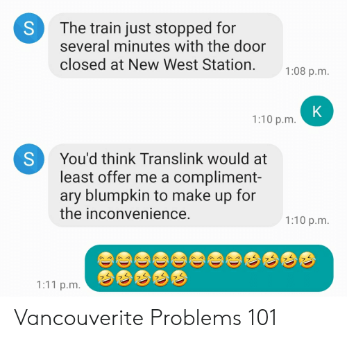 Inconvenience, Train, and Blumpkin: The train just stopped for  several minutes with the door  closed at New West Station  1:08 p.m.  K  1:10 p.m.  You'd think Translink would at  least offer me a compliment-  ary blumpkin to make up for  the inconvenience.  1:10 p.m.  1:11 p.m.  S Vancouverite Problems 101