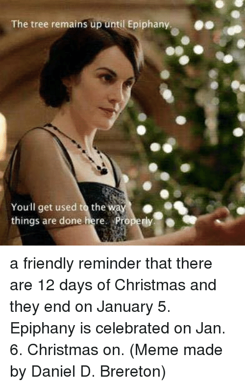 Memes, Epiphany, and 12 Days of Christmas: The tree remains up until Epiphany.  Youll get used to the W  things are done  here. Properly. a friendly reminder that there are 12 days of Christmas and they end on January 5. Epiphany is celebrated on Jan. 6. Christmas on.  (Meme made by Daniel D. Brereton)