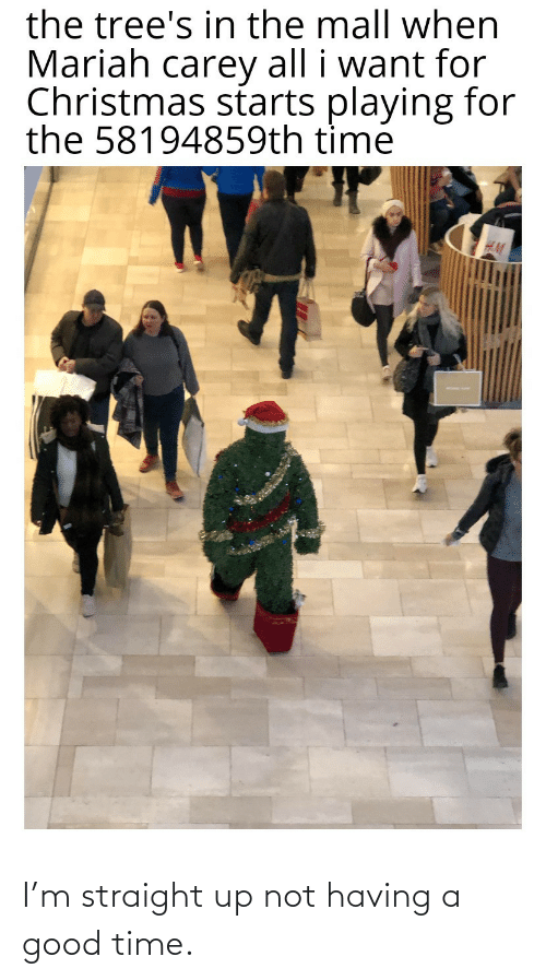Carey: the tree's in the mall when  Mariah carey all i want for  Christmas starts playing for  the 58194859th time I'm straight up not having a good time.