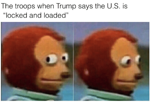 """Trump, Loaded, and And: The troops when Trump says the U.S. is  """"locked and loaded"""""""