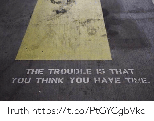 Is That You: THE TROUBLE IS THAT  YOU THINK YOU HAVE TIME Truth https://t.co/PtGYCgbVkc