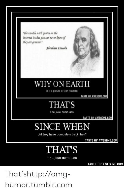 Since When: The trouble with quotes on the  Internet is that you can never know if  they are genuine.  Abraham Lincoln  WHY ON EARTH  is ita picture of Ben Franklin  TASTE OF AWESOME.COM  THAT'S  The joke dumb ass.  TASTE OF AWESOME.cOM  SINCE WHEN  did they have computers back then?  TASTE OF AWESOME.COM  THAT'S  The joke dumb ass  TASTE OF AWESOME.COM That'shttp://omg-humor.tumblr.com