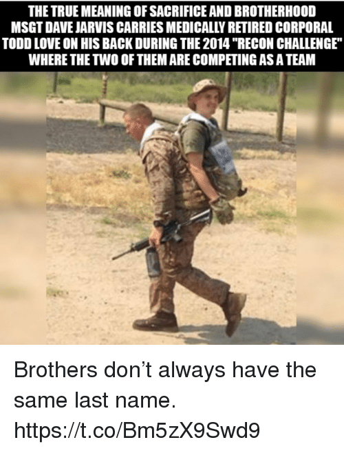 "Love, Memes, and True: THE TRUE MEANING OF SACRIFICE AND BROTHERHOOD  MSGT DAVE JARVIS CARRIES MEDICALLY RETIRED CORPORAL  TODD LOVE ON HIS BACK DURING THE 2014 ""RECON CHALLENGE  WHERE THE TWO OF THEM ARE COMPETING AS A TEAM Brothers don't always have the same last name. https://t.co/Bm5zX9Swd9"