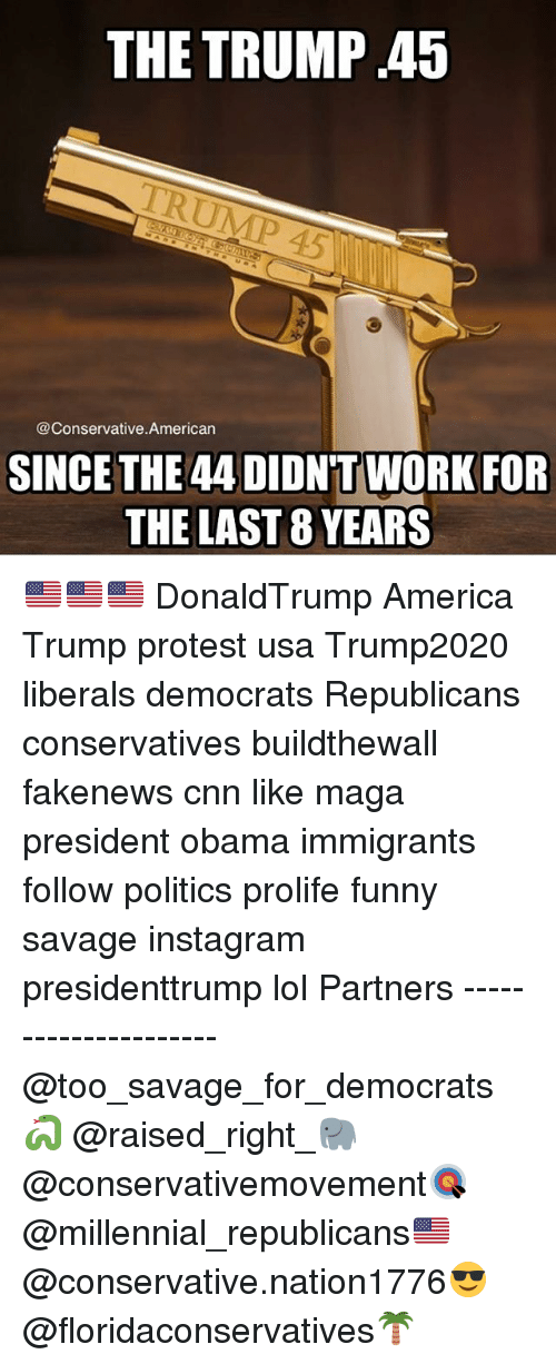 America, cnn.com, and Funny: THE TRUMP .45  @Conservative American  SINCE THE 44 DIDNT WORK FOR  THE LAST 8 YEARS 🇺🇸🇺🇸🇺🇸 DonaldTrump America Trump protest usa Trump2020 liberals democrats Republicans conservatives buildthewall fakenews cnn like maga president obama immigrants follow politics prolife funny savage instagram presidenttrump lol Partners --------------------- @too_savage_for_democrats🐍 @raised_right_🐘 @conservativemovement🎯 @millennial_republicans🇺🇸 @conservative.nation1776😎 @floridaconservatives🌴