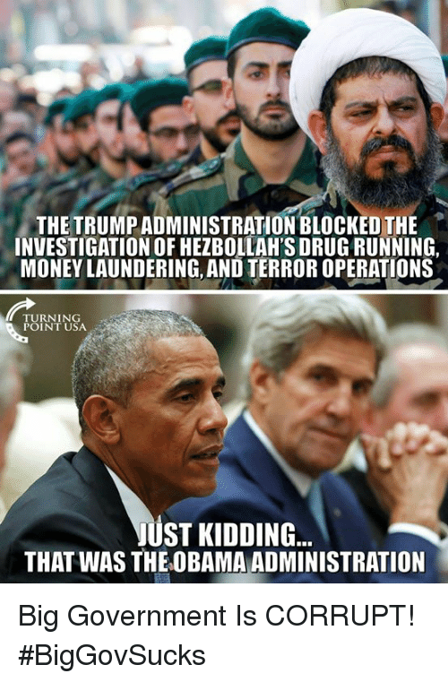 Memes, Money, and Obama: THE TRUMP ADMINISTRATION BLOCKED THE  INVESTIGATION OF HEZBOLLAH'S DRUG RUNNING,  MONEY LAUNDERING, AND TERROR OPERATIONS  TURNING  POINT USA  JUST KIDDING  THAT WAS THE OBAMA ADMINISTRATION Big Government Is CORRUPT! #BigGovSucks