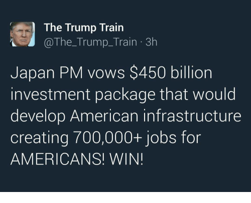 Memes, 🤖, and Infrastructure: The Trump Train  The Trump Train 3h  Japan PM vows $450 billion  nvestment package that would  develop American infrastructure  creating 700,000+ jobs for  AMERICANS! WIN