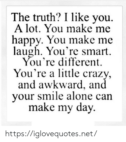 Being Alone, Crazy, and Awkward: The truth? I like you  A lot. You make me  happy. You make me  laugh. You're smart  You're different  You're a lttle crazy,  and awkward, and  your smile alone can  make my day https://iglovequotes.net/