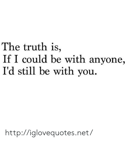 Http, Truth, and Net: The truth is,  If I could be with anyone,  I'd still be with you. http://iglovequotes.net/