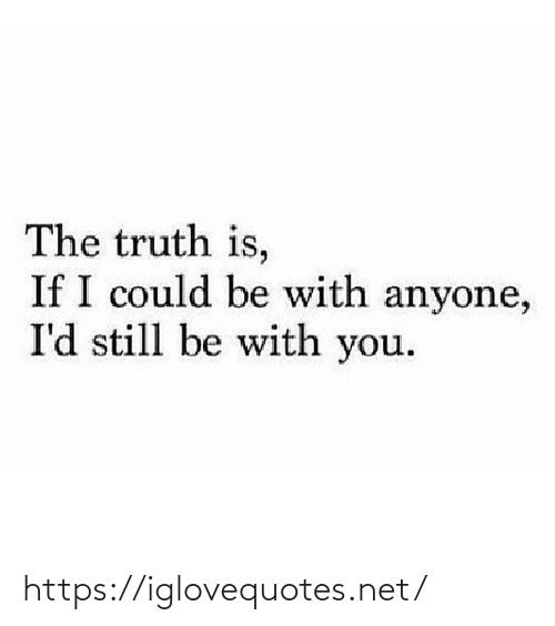 I Could: The truth is,  If I could be with anyone,  I'd still be with you. https://iglovequotes.net/
