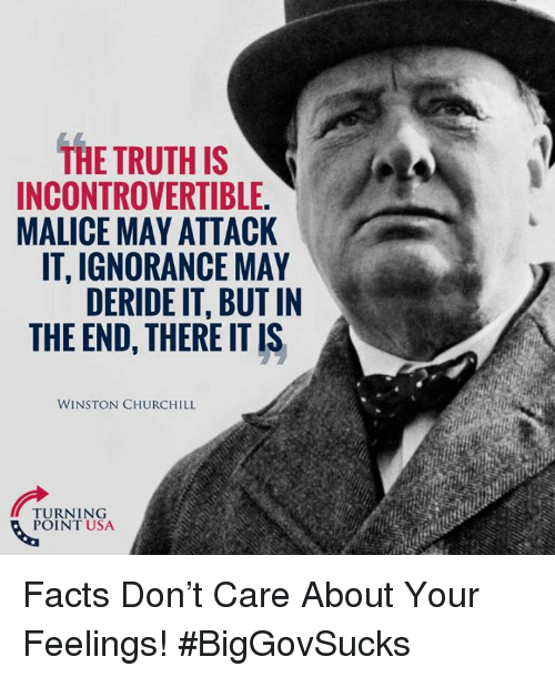 Facts, Memes, and Ignorance: THE TRUTH IS  INCONTROVERTIBLE.  MALICE MAY ATTACK  IT, IGNORANCE MAY  DERIDE IT, BUT IN  THE END, THERE IT IS  WINSTON CHURCHILL  TURNING  POINT USA Facts Don't Care About Your Feelings! #BigGovSucks