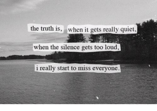 Quiet, Silence, and Truth: the truth is, when t gets really quiet  when the silence gets too loud  i really start to miss everyone