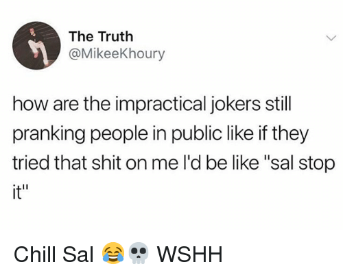 """Be Like, Chill, and Memes: The Truth  @MikeeKhoury  how are the impractical jokers still  pranking people in public like if they  tried that shit on me l'd be like """"sal stop  it"""" Chill Sal 😂💀 WSHH"""