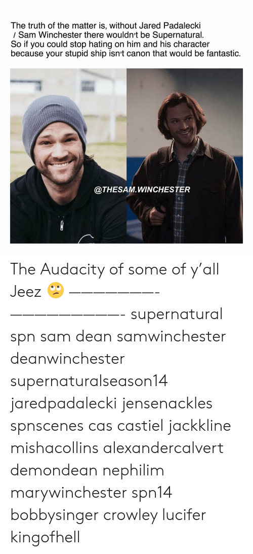 Memes, Lucifer, and Audacity: The truth of the matter is, without Jared Padalecki  / Sam Winchester there wouldnt be Supernatural.  So if you could stop hating on him and his character  because your stupid ship isnt canon that would be fantastic.  @THESAM.WINCHESTER The Audacity of some of y'all Jeez 🙄 ———————- —————————- supernatural spn sam dean samwinchester deanwinchester supernaturalseason14 jaredpadalecki jensenackles spnscenes cas castiel jackkline mishacollins alexandercalvert demondean nephilim marywinchester spn14 bobbysinger crowley lucifer kingofhell