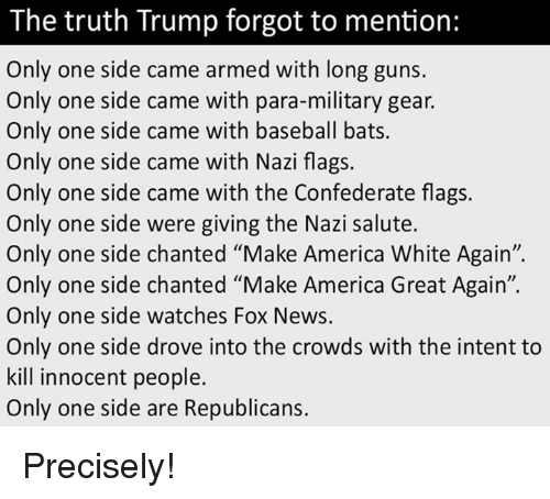 "Nazy: The truth Trump forgot to mention:  Only one side came armed with long guns.  Only one side came with para-military gear.  Only one side came with baseball bats.  Only one side came with Nazi flags.  Only one side came with the Confederate flags.  Only one side were giving the Nazi salute.  Only one side chanted ""Make America White Again"".  Only one side chanted ""Make America Great Again"".  Only one side watches Fox News.  Only one side drove into the crowds with the intent to  kill innocent people.  Only one side are Republicans. Precisely!"