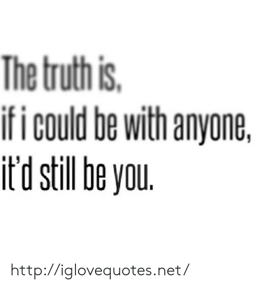 Ifi: The truthis  ifi could be with anyone,  it'd still be you http://iglovequotes.net/