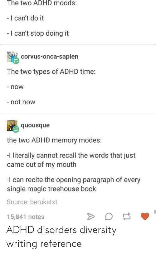 Adhd: The two ADHD moods:  - I can't do it  I can't stop doing it  corvus-onca-sapien  The two types of ADHD time:  - now  not now  quousque  the two ADHD memory modes:  -l literally cannot recall the words that just  came out of my mouth  I can recite the opening paragraph of every  single magic treehouse book  Source: berukatxt  15,841 notes ADHD disorders diversity writing reference