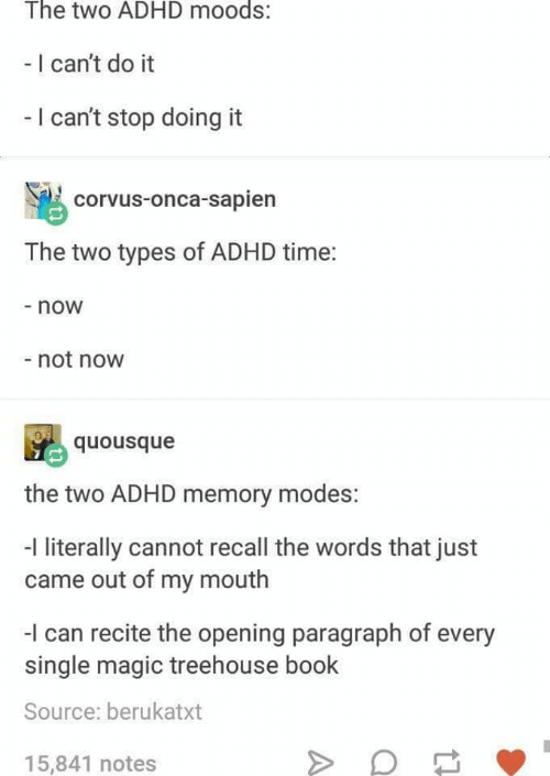 Adhd, Book, and Magic: The two ADHD moods:  - I can't do it  -I can't stop doing it  corvus-onca-sapien  The two types of ADHD time:  now  -not now  the two ADHD memory modes:  -I literally cannot recall the words that just  came out of my mouth  -I can recite the opening paragraph of every  single magic treehouse book  Source: berukatxt  15,841 notes
