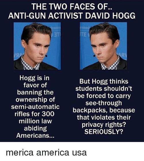 America, Memes, and Anti: THE TWO FACES OF.  ANTI-GUN ACTIVIST DAVID HOGG  Hogg is in  favor of  banning the  ownership of  semi-automatic  rifles for 300  million law  abiding  Americans...  But Hogg thinks  students shouldn't  be forced to carry  see-through  backpacks, because  that violates their  privacy rights?  SERIOUSLY? merica america usa
