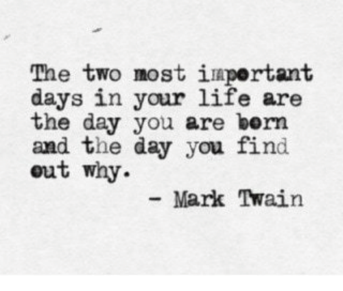 Mark Twain: The two most iaportant  days in your life are  the day you are bern  and the day you find  out why.  Mark Twain