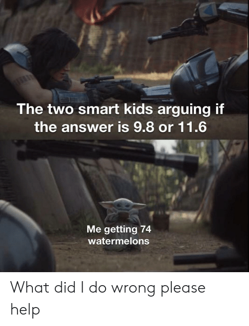 Did I: The two smart kids arguing if  the answer is 9.8 or 11.6  Me getting 74  watermelons What did I do wrong please help