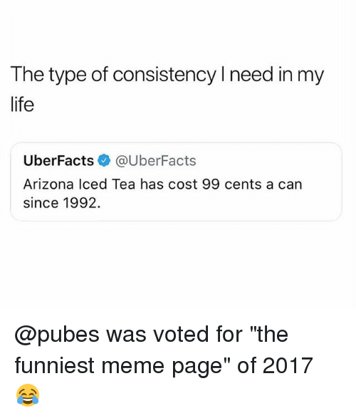 "Life, Meme, and Arizona: The type of consistency l need in my  life  UberFacts e》 @UberFacts  Arizona lced Tea has cost 99 cents a can  since 1992. @pubes was voted for ""the funniest meme page"" of 2017 😂"