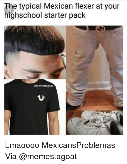 Memes, Starter Pack, and Mexican: The typical Mexican flexer at your  highschool starter pack  @memestagoat  ひ Lmaoooo MexicansProblemas Via @memestagoat