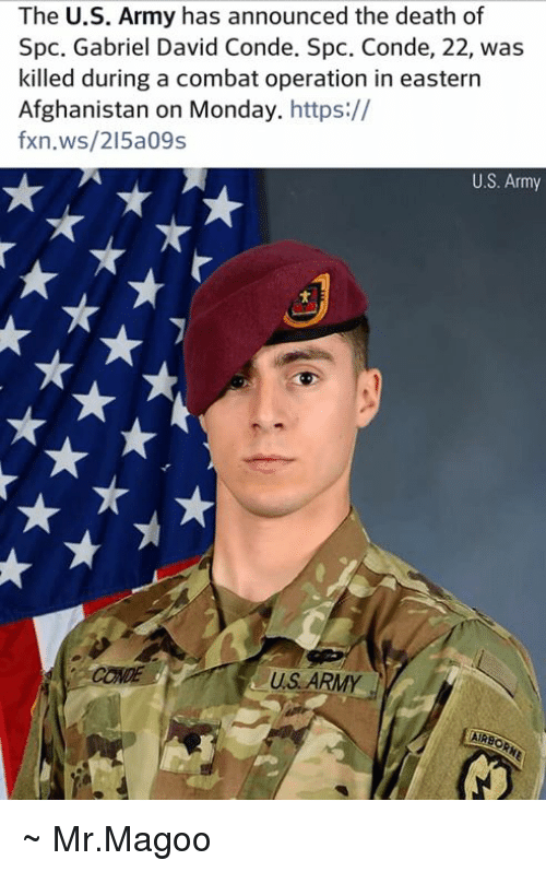 Memes, Army, and Afghanistan: The U.S. Army has announced the death of  Spc. Gabriel David Conde. Spc. Conde, 22, was  killed during a combat operation in eastern  Afghanistan on Monday. https://  fxn.ws/215a09s  U.S. Army  CONDE  US ARMYy  AIRSO ~ Mr.Magoo
