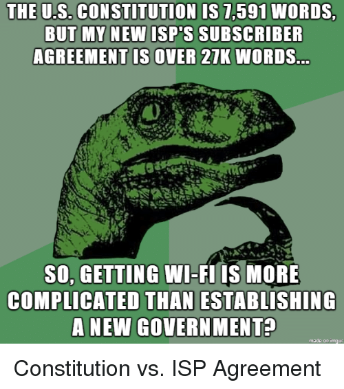 Constitution: THE U.S. CONSTITUTION IS 7,591 WORDS  U.S. CONSTITUTION IS 7,591  NEW ISP'S SUBSCRIBER  AGREEMENT IS OVER 21K WORDS  SO, GETTING WI-FI IS MORE  COMPLICATED THAN ESTABLISHING  A NEW GOVERN MENT?  made on imqur Constitution vs. ISP Agreement