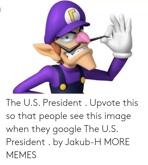 Dank, Google, and Memes: The U.S. President . Upvote this so that people see this image when they google The U.S. President . by Jakub-H MORE MEMES