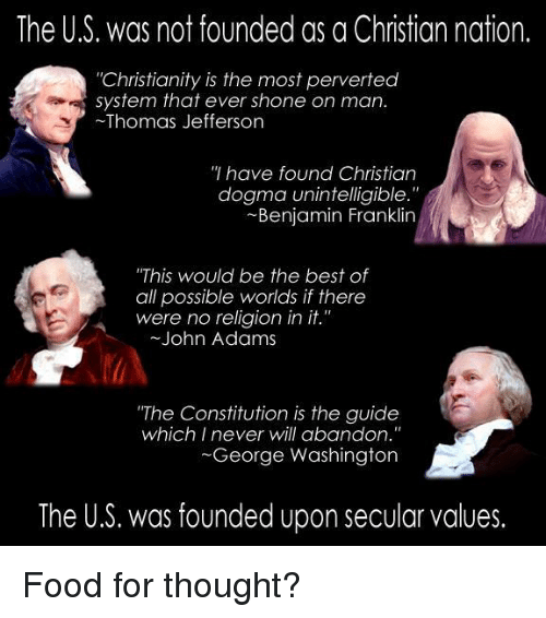"""Benjamin Franklin, Food, and Memes: The U.S. was not founded as a Christian nation.  """"Christianity is the most perverted  system that ever shone on man.  Thomas Jefferson  have found Christian  dogma unintelligible.  Benjamin Franklin  """"This would be the best of  all possible worlds if there  were no religion in  it.""""  John Adams  """"The Constitution is the guide  which I never will abandon.""""  George Washington  The U.S. was founded upon secular values. Food for thought?"""