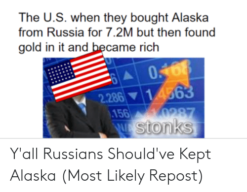 Alaska, History, and Russia: The U.S. when they bought Alaska  from Russia for 7.2M but then found  gold in it and became rich  0168  14563  2.286  156  0287  W stonks Y'all Russians Should've Kept Alaska (Most Likely Repost)